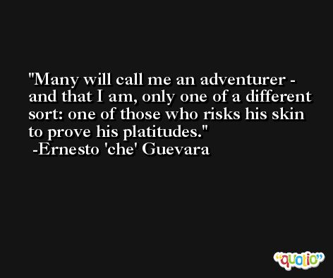 Many will call me an adventurer - and that I am, only one of a different sort: one of those who risks his skin to prove his platitudes. -Ernesto 'che' Guevara
