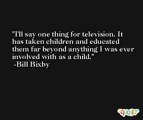 I'll say one thing for television. It has taken children and educated them far beyond anything I was ever involved with as a child. -Bill Bixby