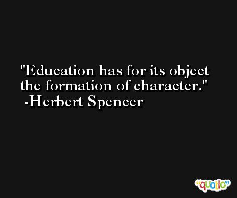 Education has for its object the formation of character. -Herbert Spencer