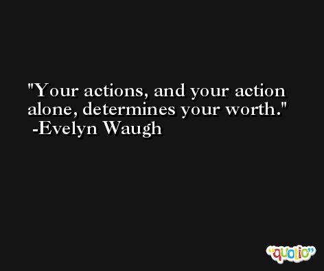 Your actions, and your action alone, determines your worth. -Evelyn Waugh