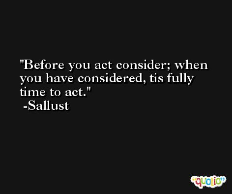 Before you act consider; when you have considered, tis fully time to act. -Sallust