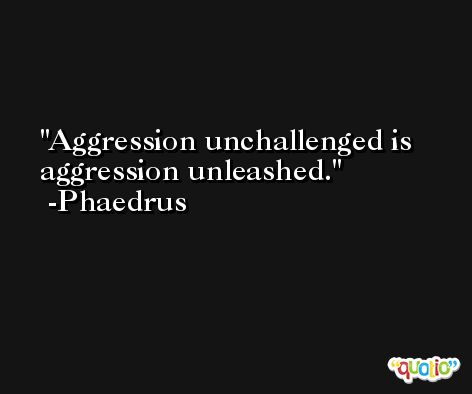 Aggression unchallenged is aggression unleashed. -Phaedrus