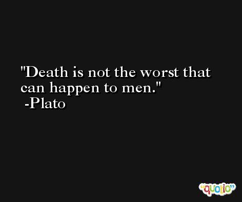 Death is not the worst that can happen to men. -Plato
