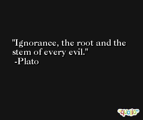 Ignorance, the root and the stem of every evil. -Plato