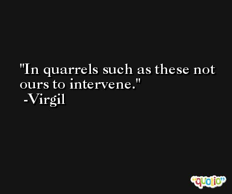 In quarrels such as these not ours to intervene. -Virgil