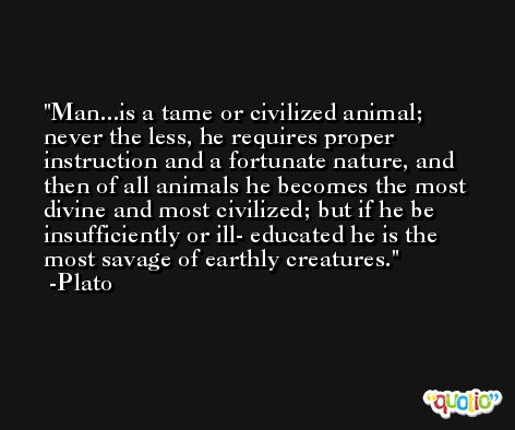 Man...is a tame or civilized animal; never the less, he requires proper instruction and a fortunate nature, and then of all animals he becomes the most divine and most civilized; but if he be insufficiently or ill- educated he is the most savage of earthly creatures. -Plato