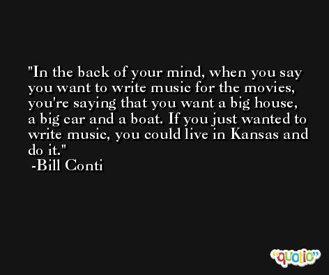 In the back of your mind, when you say you want to write music for the movies, you're saying that you want a big house, a big car and a boat. If you just wanted to write music, you could live in Kansas and do it. -Bill Conti