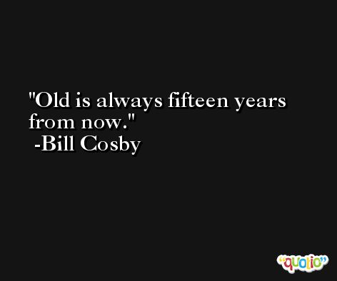 Old is always fifteen years from now. -Bill Cosby