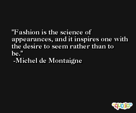 Fashion is the science of appearances, and it inspires one with the desire to seem rather than to be. -Michel de Montaigne