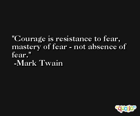 Courage is resistance to fear, mastery of fear - not absence of fear. -Mark Twain