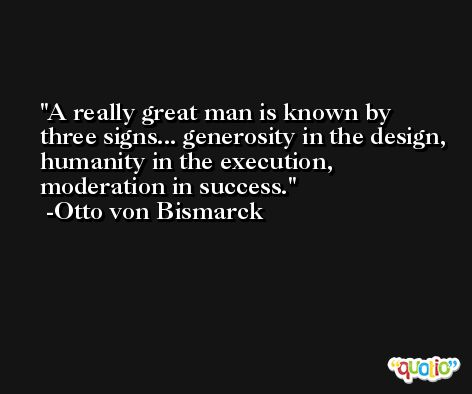 A really great man is known by three signs... generosity in the design, humanity in the execution, moderation in success. -Otto von Bismarck