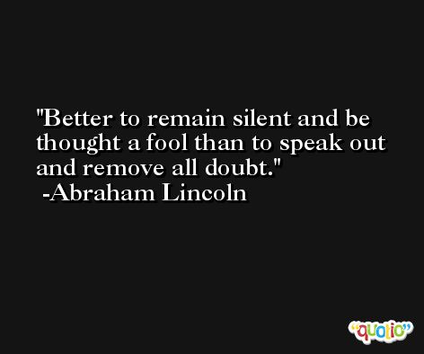 Better to remain silent and be thought a fool than to speak out and remove all doubt. -Abraham Lincoln