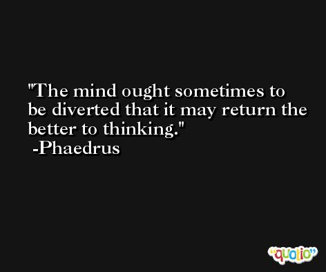The mind ought sometimes to be diverted that it may return the better to thinking. -Phaedrus