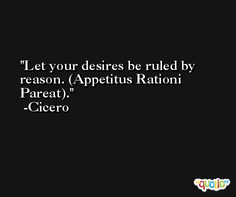 Let your desires be ruled by reason. (Appetitus Rationi Pareat). -Cicero