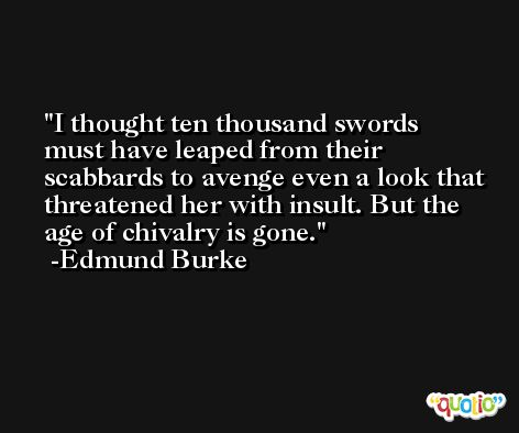 I thought ten thousand swords must have leaped from their scabbards to avenge even a look that threatened her with insult. But the age of chivalry is gone. -Edmund Burke