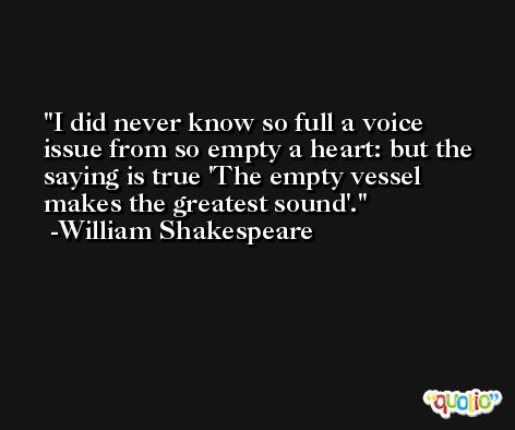 I did never know so full a voice issue from so empty a heart: but the saying is true 'The empty vessel makes the greatest sound'. -William Shakespeare