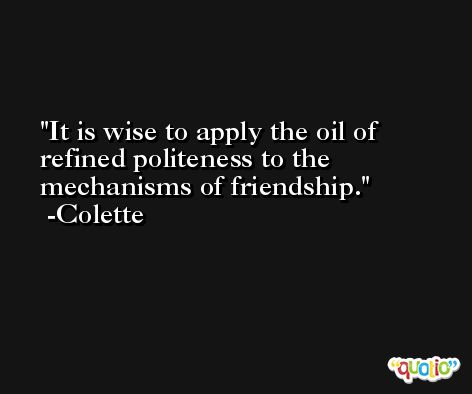 It is wise to apply the oil of refined politeness to the mechanisms of friendship. -Colette
