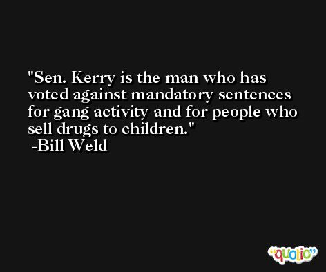 Sen. Kerry is the man who has voted against mandatory sentences for gang activity and for people who sell drugs to children. -Bill Weld