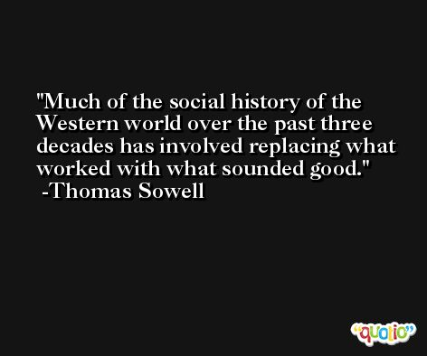 Much of the social history of the Western world over the past three decades has involved replacing what worked with what sounded good. -Thomas Sowell