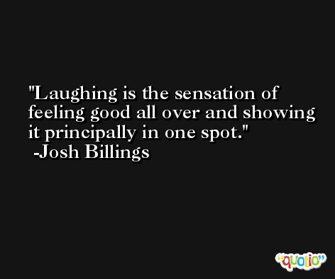 Laughing is the sensation of feeling good all over and showing it principally in one spot. -Josh Billings