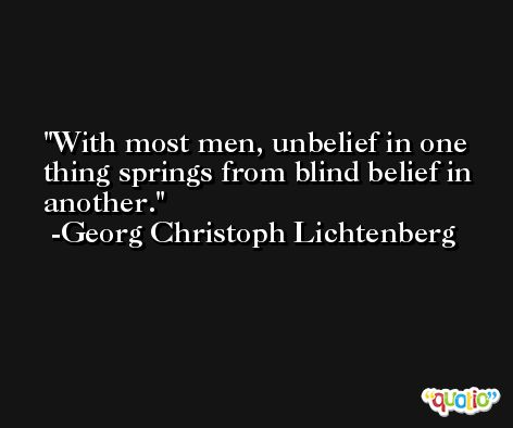 With most men, unbelief in one thing springs from blind belief in another. -Georg Christoph Lichtenberg
