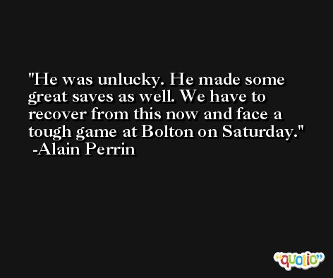 He was unlucky. He made some great saves as well. We have to recover from this now and face a tough game at Bolton on Saturday. -Alain Perrin