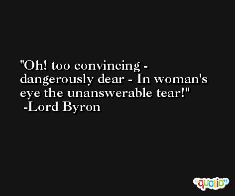 Oh! too convincing - dangerously dear - In woman's eye the unanswerable tear! -Lord Byron