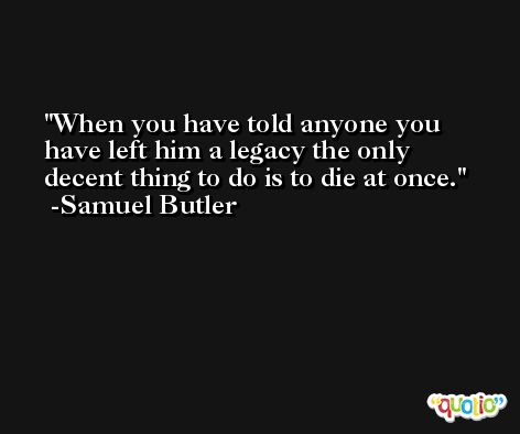 When you have told anyone you have left him a legacy the only decent thing to do is to die at once. -Samuel Butler
