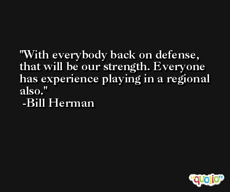 With everybody back on defense, that will be our strength. Everyone has experience playing in a regional also. -Bill Herman