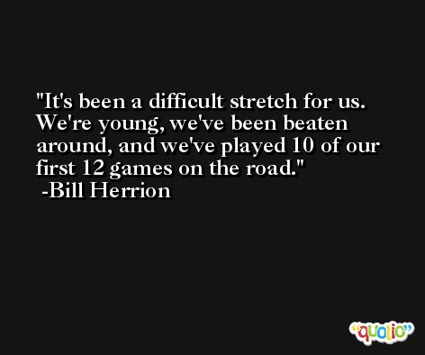 It's been a difficult stretch for us. We're young, we've been beaten around, and we've played 10 of our first 12 games on the road. -Bill Herrion