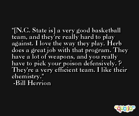 [N.C. State is] a very good basketball team, and they're really hard to play against. I love the way they play. Herb does a great job with that program. They have a lot of weapons, and you really have to pick your poison defensively. ? They're a very efficient team. I like their chemistry. -Bill Herrion