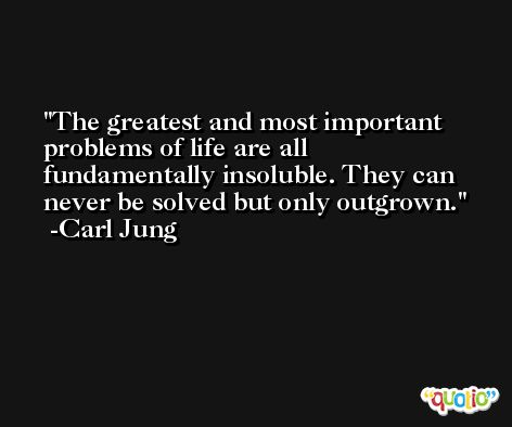 The greatest and most important problems of life are all fundamentally insoluble. They can never be solved but only outgrown. -Carl Jung