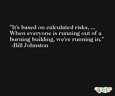 It's based on calculated risks, ... When everyone is running out of a burning building, we're running in. -Bill Johnston