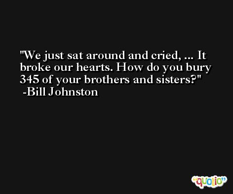 We just sat around and cried, ... It broke our hearts. How do you bury 345 of your brothers and sisters? -Bill Johnston
