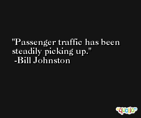 Passenger traffic has been steadily picking up. -Bill Johnston