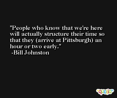 People who know that we're here will actually structure their time so that they (arrive at Pittsburgh) an hour or two early. -Bill Johnston