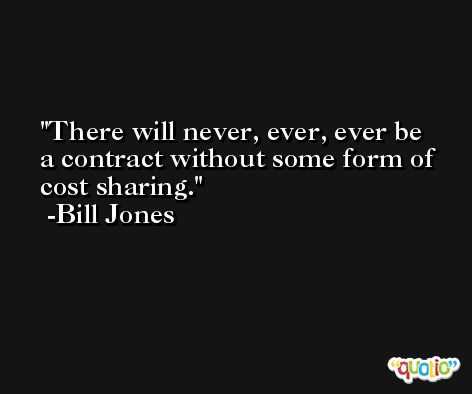 There will never, ever, ever be a contract without some form of cost sharing. -Bill Jones
