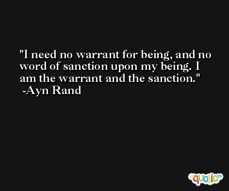 I need no warrant for being, and no word of sanction upon my being. I am the warrant and the sanction. -Ayn Rand