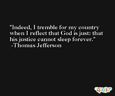 Indeed, I tremble for my country when I reflect that God is just: that his justice cannot sleep forever. -Thomas Jefferson