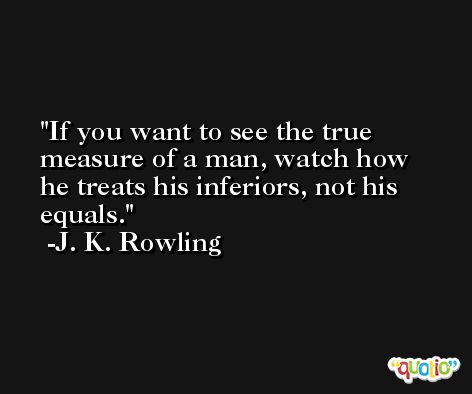 If you want to see the true measure of a man, watch how he treats his inferiors, not his equals. -J. K. Rowling