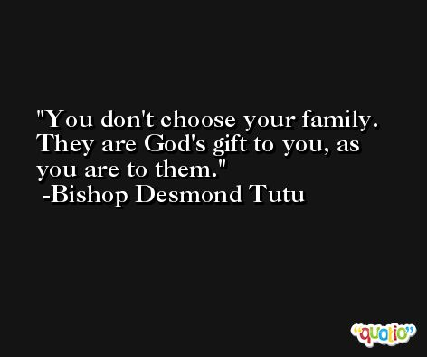 You don't choose your family. They are God's gift to you, as you are to them. -Bishop Desmond Tutu