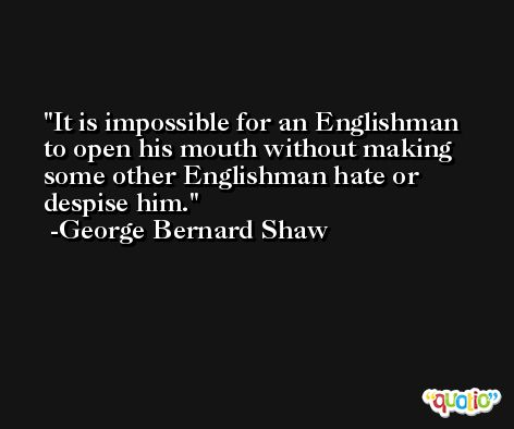 It is impossible for an Englishman to open his mouth without making some other Englishman hate or despise him. -George Bernard Shaw