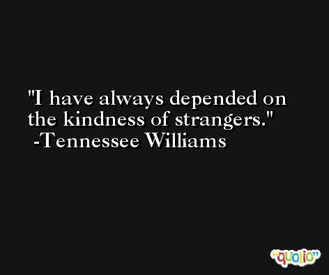 I have always depended on the kindness of strangers. -Tennessee Williams