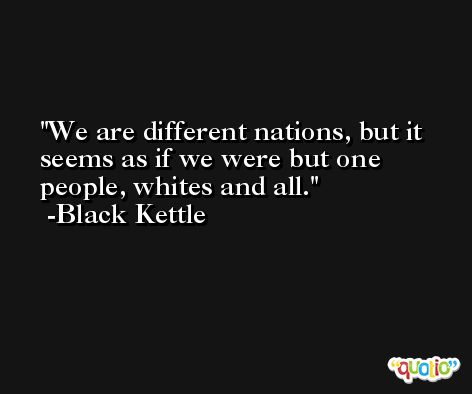 We are different nations, but it seems as if we were but one people, whites and all. -Black Kettle