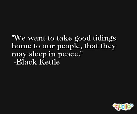 We want to take good tidings home to our people, that they may sleep in peace. -Black Kettle