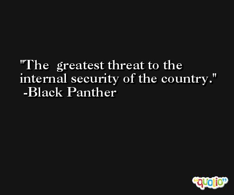 The  greatest threat to the internal security of the country. -Black Panther