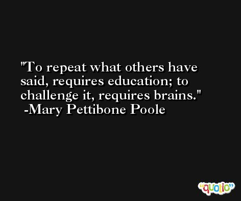 To repeat what others have said, requires education; to challenge it, requires brains. -Mary Pettibone Poole