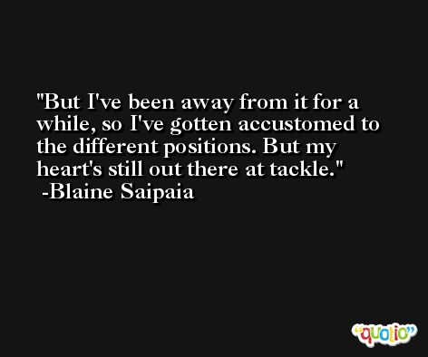 But I've been away from it for a while, so I've gotten accustomed to the different positions. But my heart's still out there at tackle. -Blaine Saipaia