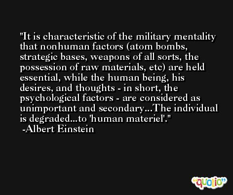 It is characteristic of the military mentality that nonhuman factors (atom bombs, strategic bases, weapons of all sorts, the possession of raw materials, etc) are held essential, while the human being, his desires, and thoughts - in short, the psychological factors - are considered as unimportant and secondary...The individual is degraded...to 'human materiel'. -Albert Einstein