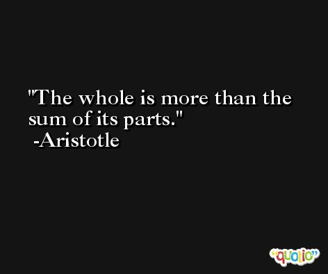 The whole is more than the sum of its parts. -Aristotle